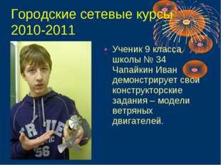 Городские сетевые курсы 2010-2011 Ученик 9 класса школы № 34 Чапайкин Иван де