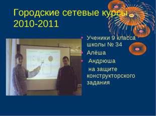 Городские сетевые курсы 2010-2011 Ученики 9 класса школы № 34 Алёша Андрюша
