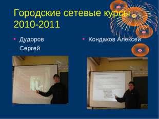 Городские сетевые курсы 2010-2011 Дудоров Сергей Кондаков Алексей