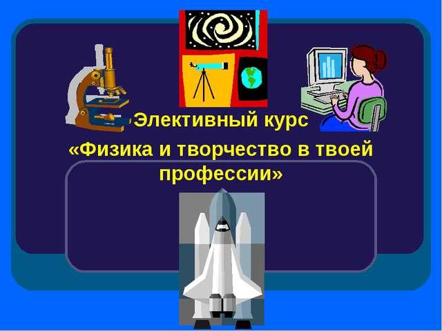Элективный курс «Физика и творчество в твоей профессии»