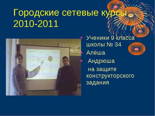Городские сетевые курсы 2010-2011 Ученики 9 класса школы № 34 Алёша Андрюша...