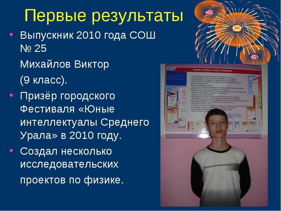 Первые результаты Выпускник 2010 года СОШ № 25 Михайлов Виктор (9 класс). П...