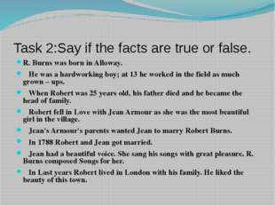 Task 2:Say if the facts are true or false. R. Burns was born in Alloway. He w