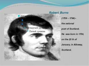 RobertBurns (1759 – 1796)– the national poet of Scotland. He was born in 17
