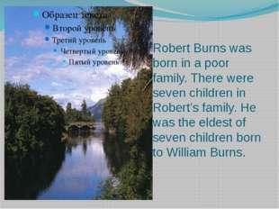 Robert Burns was born in a poor family. There were seven children in Robert's