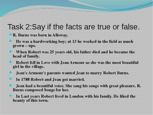 Task 2:Say if the facts are true or false. R. Burns was born in Alloway. He w...