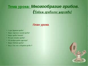 Тема урока: Многообразие грибов. (Тайны грибного царства) План урока. С кем д