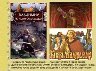 «Владимир Красно Солнышко» — так зовет русский народ своего духовного родонач