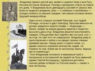 Владимир прожил долгий век, возвел и укрепил Киев и всю Русь. Кончина его бы