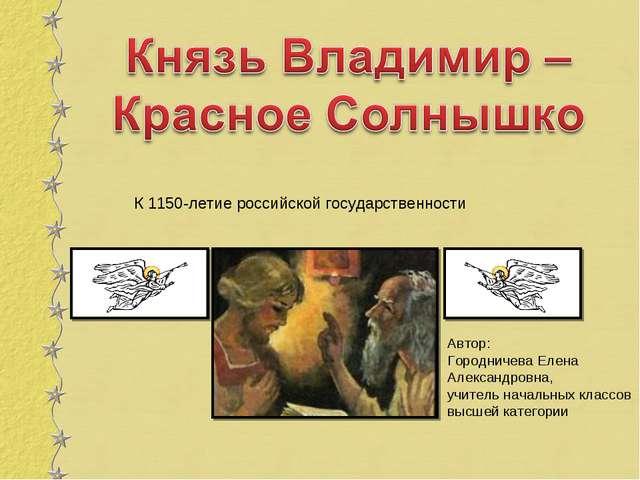 К 1150-летие российской государственности Автор: Городничева Елена Александр...
