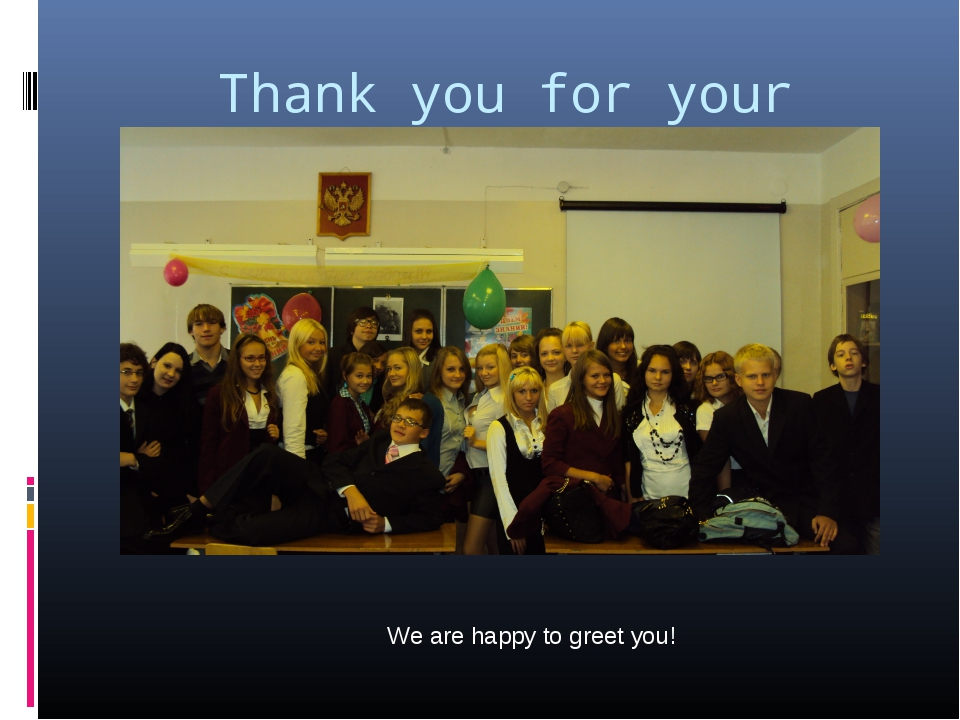Thank you for your attention! We are happy to greet you!