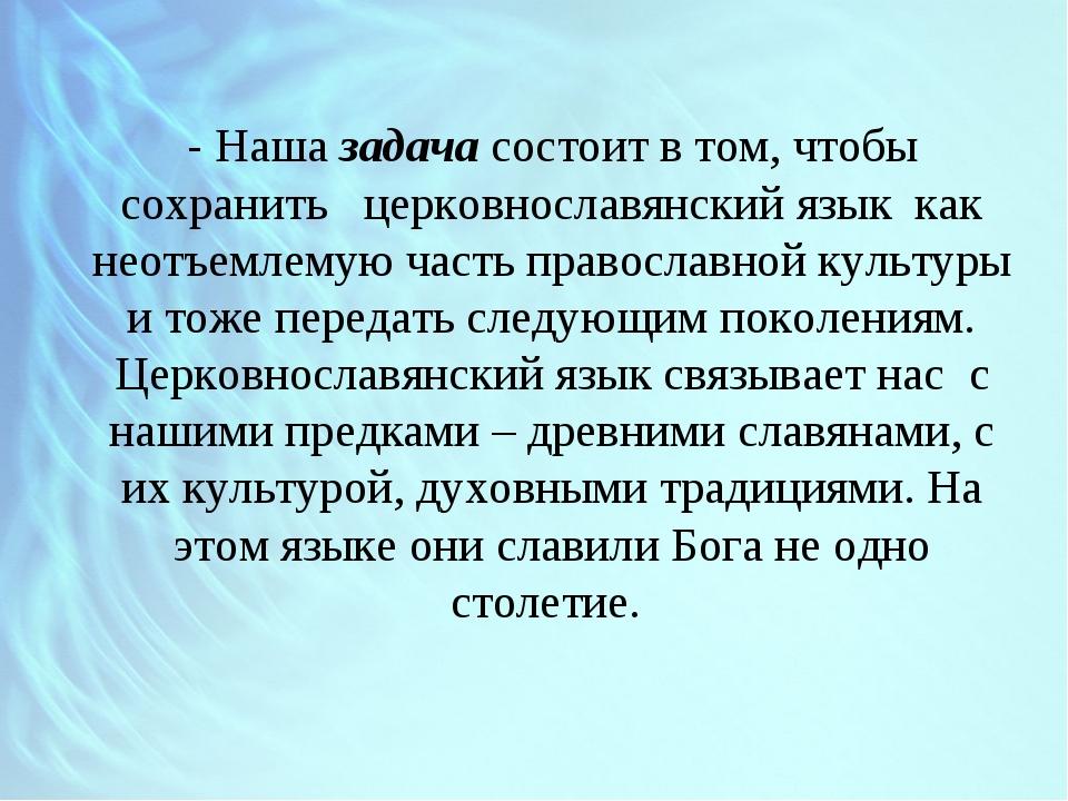 - Наша задача состоит в том, чтобы сохранить церковнославянский язык как неот...