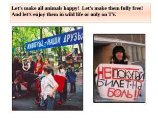 Let's make all animals happy! Let's make them fully free! And let's enjoy the