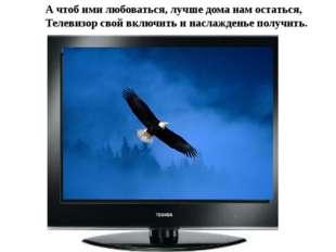 А чтоб ими любоваться, лучше дома нам остаться, Телевизор свой включить и нас