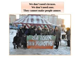We don't need circuses. We don't need zoos. They cannot make people amuse.