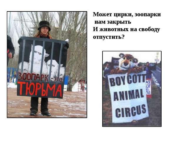 Может цирки, зоопарки нам закрыть И животных на свободу отпустить?
