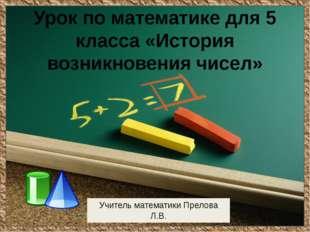 Урок по математике для 5 класса «История возникновения чисел» Учитель математ
