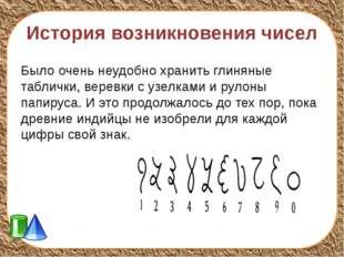 История возникновения чисел Было очень неудобно хранить глиняные таблички, в