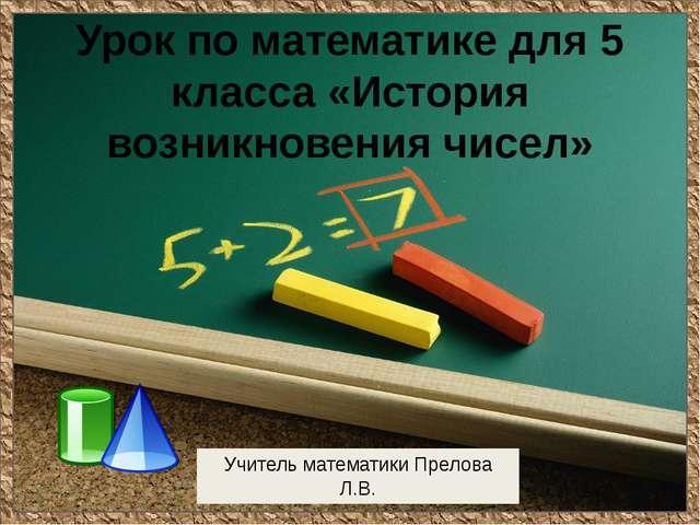 Урок по математике для 5 класса «История возникновения чисел» Учитель математ...