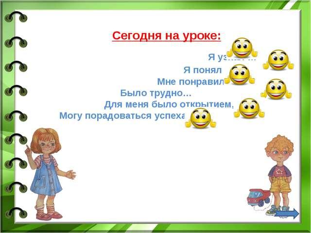 Сегодня на уроке: Я узнал … Я понял … Мне понравилось … Было трудно… Для мен...