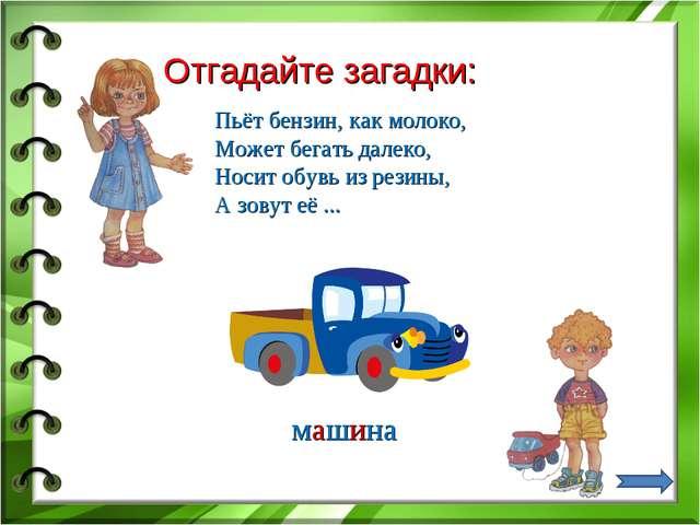 Отгадайте загадки: Пьёт бензин, как молоко, Может бегать далеко, Носит обувь...