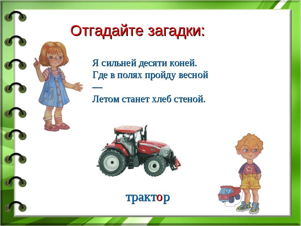 Отгадайте загадки: Я сильней десяти коней. Где в полях пройду весной — Летом...