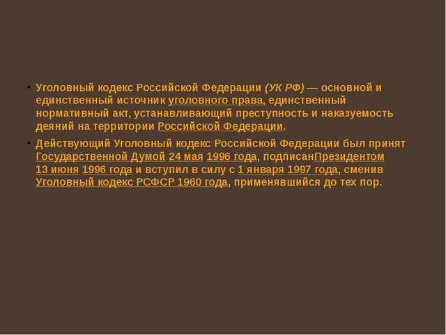 Уголовный кодекс Российской Федерации(УК РФ)— основной и единственный исто...