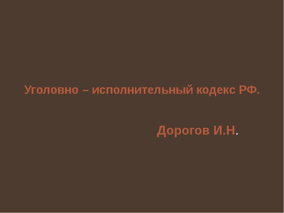 Уголовно – исполнительный кодекс РФ. Дорогов И.Н.