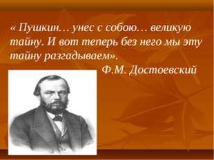 « Пушкин… унес с собою… великую тайну. И вот теперь без него мы эту тайну раз