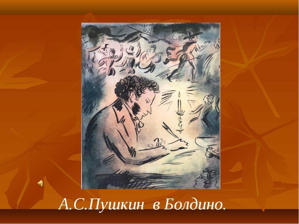 А.С.Пушкин в Болдино.