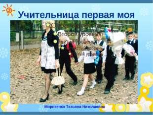 Учительница первая моя Морозенко Татьяна Николаевна