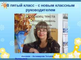 В пятый класс - с новым классным руководителем Антонюк – Антимирова Татьяна В