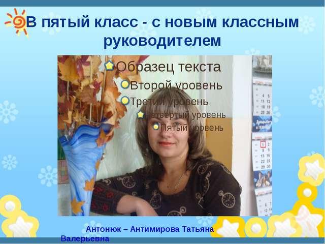 В пятый класс - с новым классным руководителем Антонюк – Антимирова Татьяна В...