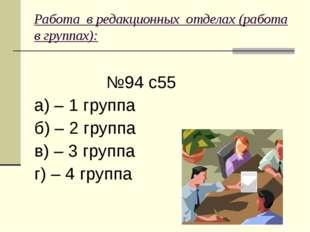 Работа вредакционных отделах (работа в группах):  №94 с55 а) – 1 группа б)