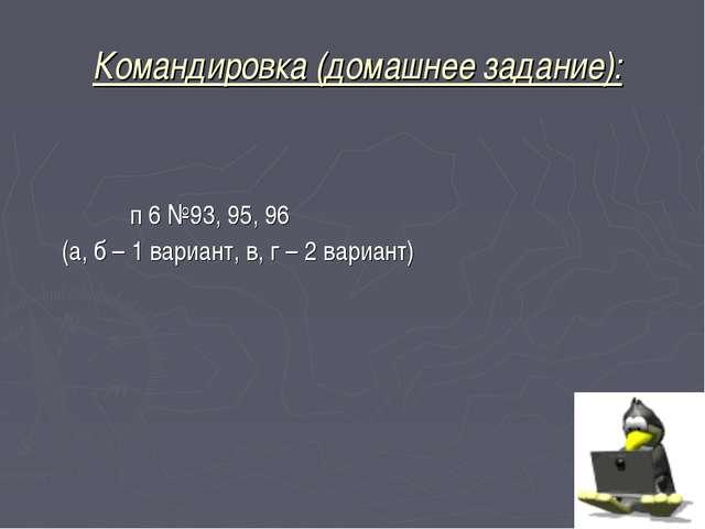 Командировка (домашнее задание): п 6 №93, 95, 96 (а, б – 1 вариант, в, г – 2...