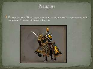 Рыцарь (от нем. Ritter, первоначально — «всадник») — средневековый дворянский