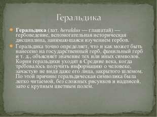 Геральдика (лат.heraldus— глашатай)— гербоведение, вспомогательная историч