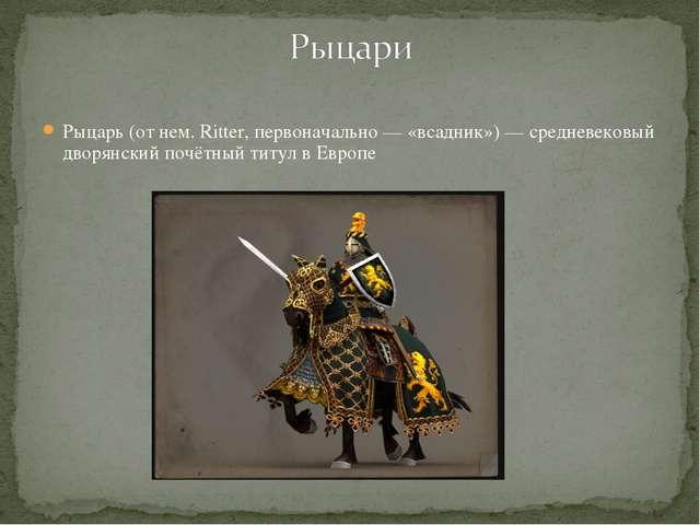 Рыцарь (от нем. Ritter, первоначально — «всадник») — средневековый дворянский...