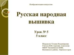 Русская народная вышивка Урок № 5 5 класс Шардакова Татьяна Владимировна Учит