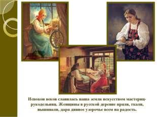 Испокон веков славилась наша земля искусством мастериц-рукодельниц. Женщины в