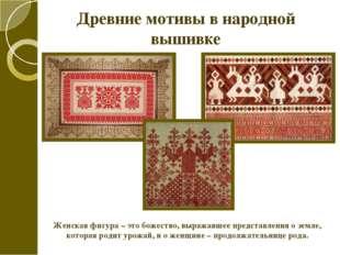 Древние мотивы в народной вышивке Женская фигура – это божество, выражавшее п
