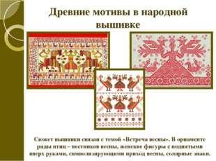 Древние мотивы в народной вышивке Сюжет вышивки связан с темой «Встреча весны