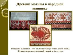 Древние мотивы в народной вышивке Птицы на вышивках – это символы солнца, теп