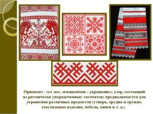 Орнамент - (от лат. ornamentum - украшение), узор, состоящий из ритмически уп