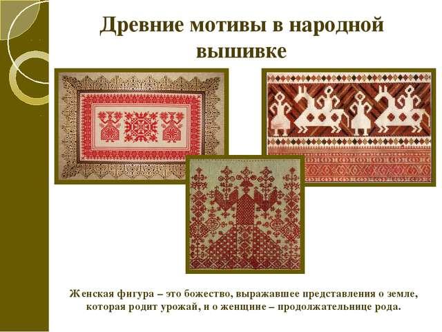 Древние мотивы в народной вышивке Женская фигура – это божество, выражавшее п...