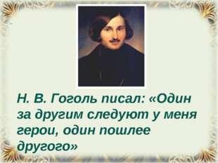 Н. В. Гоголь писал: «Один за другим следуют у меня герои, один пошлее другого»