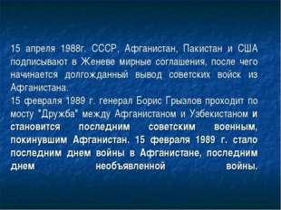 15 апреля 1988г. СССР, Афганистан, Пакистан и США подписывают в Женеве мирные