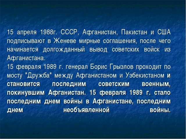 15 апреля 1988г. СССР, Афганистан, Пакистан и США подписывают в Женеве мирные...