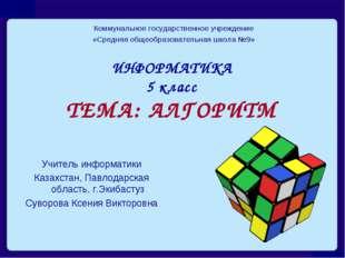 ИНФОРМАТИКА 5 класс ТЕМА: АЛГОРИТМ Коммунальное государственное учреждение «С