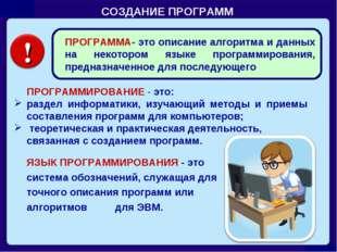 СОЗДАНИЕ ПРОГРАММ  ПРОГРАММИРОВАНИЕ - это: раздел информатики, изучающий ме